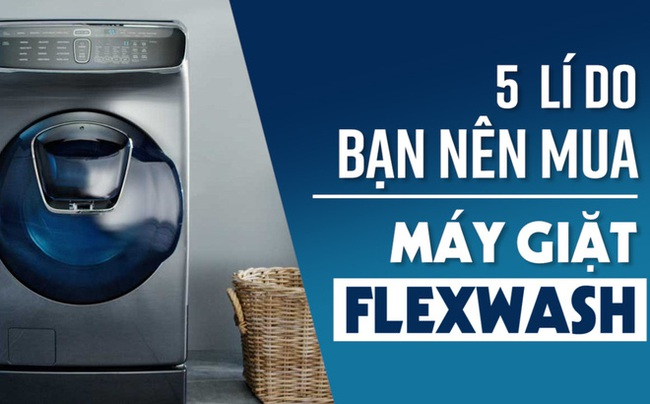 5 lí do bạn nên mua máy giặt FlexWash