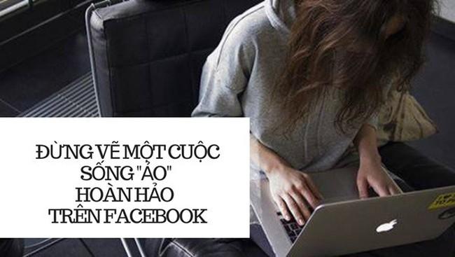 """Hành động tàn nhẫn nhất với bản thân là vẽ cuộc sống """"ảo"""" hoàn hảo trên Facebook"""