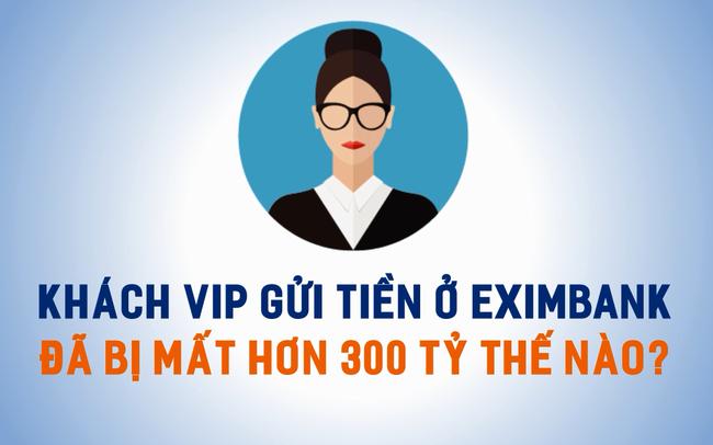 Khách VIP gửi tiền ở Eximbank đã bị mất hơn 300 tỷ thế nào?