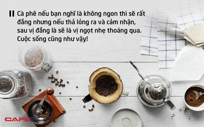 """Cuộc sống như một tách cà phê, đắng hay ngọt tùy thuộc vào nguyên liệu và """"cách pha"""" của mỗi người: Hạnh phúc hay trắc trở đều nằm ngay trong nhận thức của bạn"""