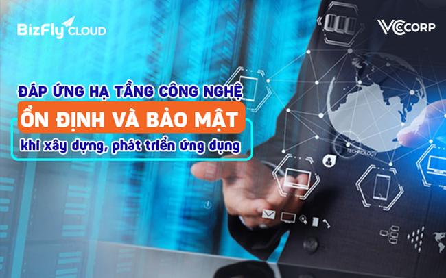 Đáp ứng hạ tầng công nghệ ổn định và bảo mật khi xây dựng, phát triển ứng dụng