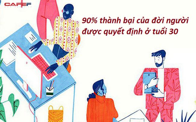 90% thành bại của đời người được quyết định ở tuổi 30: Xoay vần với công việc, sự nghiệp, gia đình chưa kịp hiểu mình thì tuổi trẻ đã vụt qua