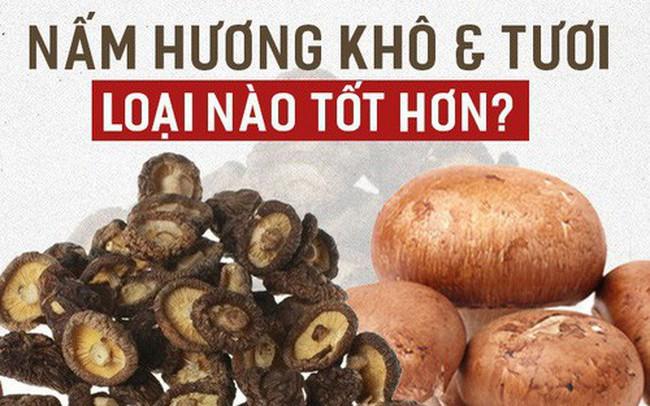 Nấm hương tươi và khô, loại nào bổ dưỡng hơn: Chuyên gia dinh dưỡng giải đáp bất ngờ