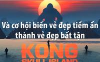 """""""Kong: Đảo đầu lâu"""" và cơ hội biến vẻ đẹp tiềm ẩn thành vẻ đẹp bất tận"""