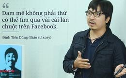 """Giáo sư Xoay: """"Đam mê không phải thứ có thể tìm qua vài cái lăn chuột trên Facebook"""""""