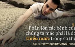 Nhà nghiên cứu nổi tiếng: Chờ khát mới uống nước là cơ thể đã mất nước rất trầm trọng
