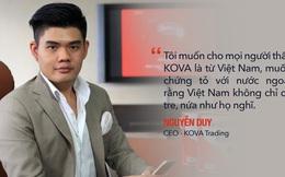 CEO 8x kế nghiệp Tập đoàn sơn Kova: Tôi muốn chứng tỏ rằng người Việt cũng có sản phẩm khoa học công nghệ, không chỉ toàn tre nứa như họ nghĩ