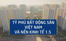 Tỷ phú bất động sản Việt Nam và nền kinh tế 1.5