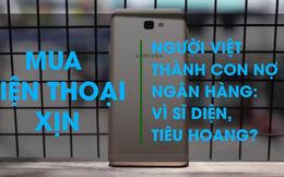 Con nợ ngân hàng kiểu Việt Nam: Vì sĩ diện, hay tiêu hoang?