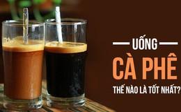 Cà phê tốt nhưng ai không nên uống, uống thế nào mới là ngon nhất: Hãy nghe chuyên gia nói