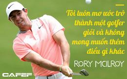 Cựu tay golf số 1 thế giới Rory McIlroy: Không ước mong nổi tiếng, chỉ muốn cuộc sống giản đơn cùng đam mê sân golf
