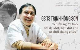 """GS.TS Trịnh Hồng Sơn: """"Nhiều người bảo tôi dại dột, ngu dốt khi từ chối thăng chức"""""""