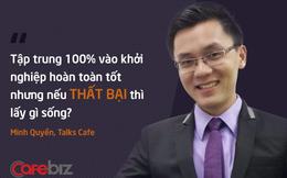 """CEO Talks Cafe: Bạn có thể bỏ hết để tập trung khởi nghiệp nhưng hãy trả lời câu hỏi """"Nếu thất bại, bạn sẽ sống ra sao?"""""""