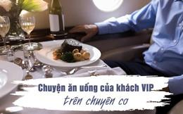 """Chuyện ăn uống trên chuyên cơ dành cho khách VIP: Từ siêu phẩm 3 sao Michelin cho tới những yêu cầu """"quái dị"""" của giới nhà giàu"""