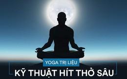 Yoga trị liệu: Chuyên gia hướng dẫn bài tập thở quan trọng nhất để khỏe mạnh, sống thọ