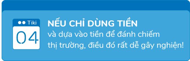 Phó TGĐ Tiki: Nếu chỉ dùng tiền và dựa vào tiền để đánh chiếm thị trường, điều đó rất dễ 'gây nghiện'!  - Ảnh 9.