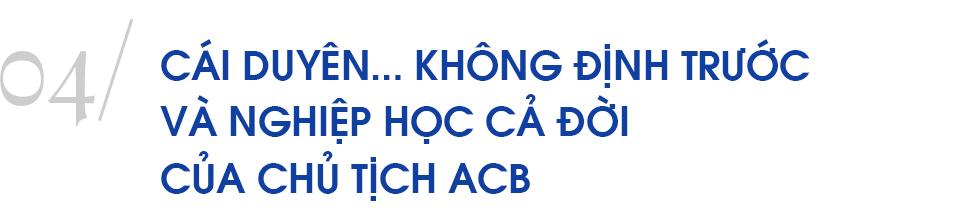 Chủ tịch ngân hàng đặc biệt nhất Việt Nam và hành trình 10 năm 'trở lại yên chiến mã' của ACB - Ảnh 13.