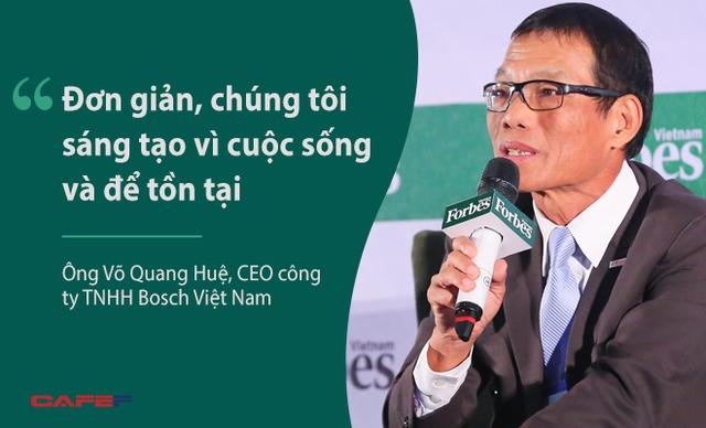 Ông Võ Quang Huệ, CEO công ty TNHH Bosch Việt Nam, nhấn mạnh vai trò của sáng tạo với công ty ông, nơi dành 15% dân viên và gần 10% doanh số phục vụ cho nghiên cứu và phát triển. Theo quan điểm của ông Huệ, đổi mới phải liên tục, không ngừng nghỉ. Đừng chờ tới lúc phải lựa chọn đổi mới hay là chết thì mới bắt đầu thay đổi.