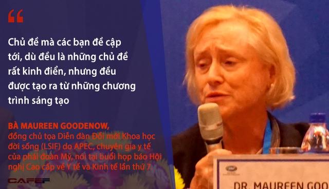 Xin chúc mừng Việt Nam đã tổ chức rất thành công Hội nghị Cao cấp về Y tế và Kinh tế lần thứ 7 cũng như 1 số đối thoại chính sách bán hàng có liên quan. Chủ đề mà 1 số khách mua đề cập tới, dù là các chủ đề rất kinh điển, nhưng đều được tạo ra từ các chương trình sáng tạo - Bà Maureen Goodenow, đồng chủ tọa Diễn đàn Đổi mới Khoa học cuộc sống (LSIF) do APEC, chuyên gia y tế của phái đoàn Mỹ.