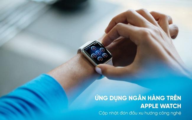 Ứng dụng ngân hàng trên Apple Watch - Bước tiến mới trong cuộc đua phát triển dịch vụ ngân hàng số