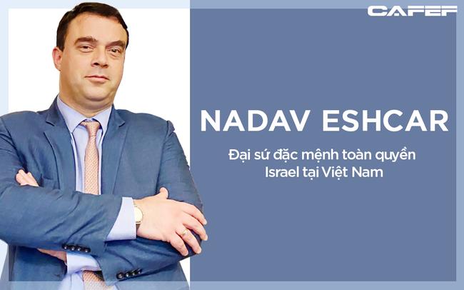Đại sứ Israel: Việt Nam là một trong số ít quốc gia đạt điểm A trong 'bài kiểm tra thực tế Covid-19'