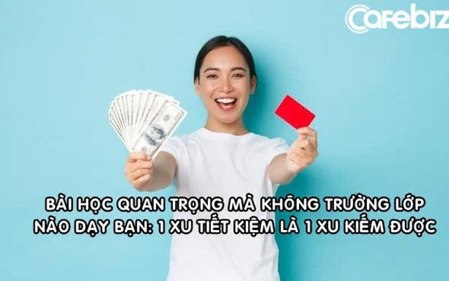 Bài học tiền bạc quan trọng mà không trường lớp nào dạy bạn: Một xu tiết kiệm là một xu kiếm được!