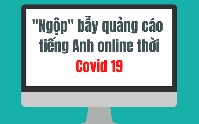 """Muôn hình vạn trạng những """"bẫy quảng cáo"""" học tiếng Anh online thời Covid 19"""