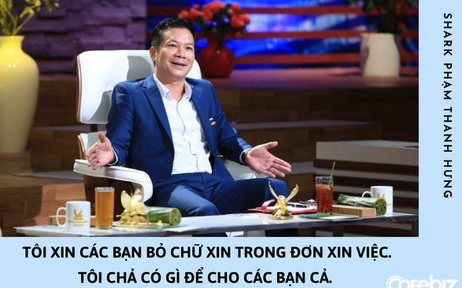 Shark Hưng: Các bạn nên bỏ chữ XIN trong đơn xin việc, tôi không có gì để CHO cả. Tuyển dụng là chuyện mua bán!