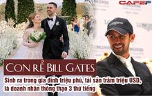 Con rể mới của Bill Gates: Sinh ra trong gia đình triệu phú, là vận động viên Olympic, thông thạo 3 thứ tiếng