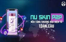 Nu Skin ra mắt sản phẩm mới – Cơ hội kinh doanh trên nền tảng P2P