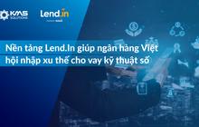 Nền tảng Lend.In giúp ngân hàng Việt cạnh tranh trong cuộc đua cho vay kỹ thuật số