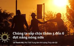 Phó TGĐ TT Khí tượng Thủy văn: Còn 5-6 đợt nắng nóng, Việt Nam không loại trừ có siêu bão