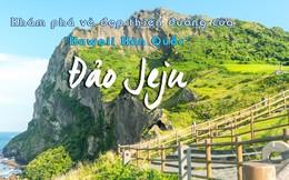 """Khám phá vẻ đẹp thiên đường của """"Hawaii Hàn Quốc"""" – Đảo Jeju"""