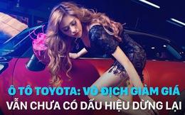 Ô tô Toyota: Vô địch giảm giá, vẫn chưa có dấu hiệu dừng lại