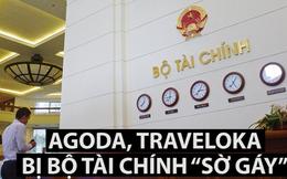 """Agoda, Traveloka đang bị bộ Tài chính """"sờ gáy"""""""