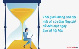 Thời gian không chờ đợi một ai: Cứ sống lãng phí rồi đến một ngày bạn sẽ nhận ra quỹ thời gian của mình chẳng còn bao nhiêu nữa