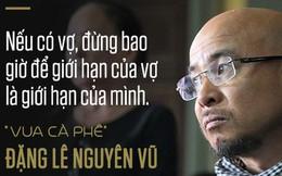 """Hơn 3 năm chưa ly hôn được vợ, ông Đặng Lê Nguyên Vũ nhắn nhủ: """"Nếu có vợ, đừng bao giờ để giới hạn của vợ là giới hạn của mình"""""""