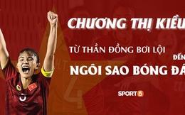 """Chương Thị Kiều: Chuyện về """"Thần đồng lội sông"""" thành cầu thủ bóng đá để thỏa ước mơ được lên Sài Gòn"""