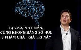Ở đời, thành công hay không chưa chắc do IQ bạn cao hay thấp, mà bạn có sở hữu 3 phẩm chất giá trị cả Elon Musk và Edison đều có hay không