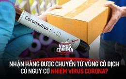 Nhận đồ vận chuyển từ Trung Quốc hoặc từ những điểm có ca nhiễm bệnh: Nguy cơ lây nhiễm virus corona như thế nào?