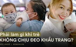 Bác sĩ Bệnh viện E giải đáp thắc mắc cho nhiều bố mẹ: Phải làm gì khi trẻ không chịu đeo khẩu trang khi dịch COVID-19 vẫn chưa dứt hẳn?
