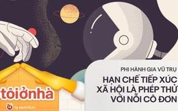 8 bài học từ phi hành gia một năm sống trên vũ trụ: Hạn chế tiếp xúc xã hội chỉ là phép thử nhỏ để vượt lên nỗi cô đơn