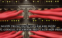 Hàng triệu người Trung Quốc lần đầu được vào Google, Facebook một cách hợp pháp sau nhiều năm bị cấm