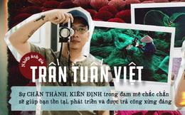 Nhiếp ảnh gia Trần Tuấn Việt: Sự chân thành, kiên định trong đam mê chắc chắn sẽ giúp bạn tồn tại, phát triển và được trả công xứng đáng