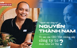 'Người xây công ty' Nguyễn Thành Nam: Vì sao các CEO Việt không xây công ty to được như xứ Tây?