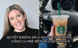 Triết lý 'ngược đời' giúp cô gái tiết kiệm 100.000 USD trong 3 năm: Quyết không mua áo 150 USD nhưng uống cà phê hết 100 USD/tháng