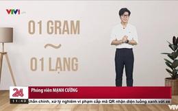 MC Chuyển động 24h sai kiến thức cơ bản trên sóng VTV: 1gram bằng 1 lạng?